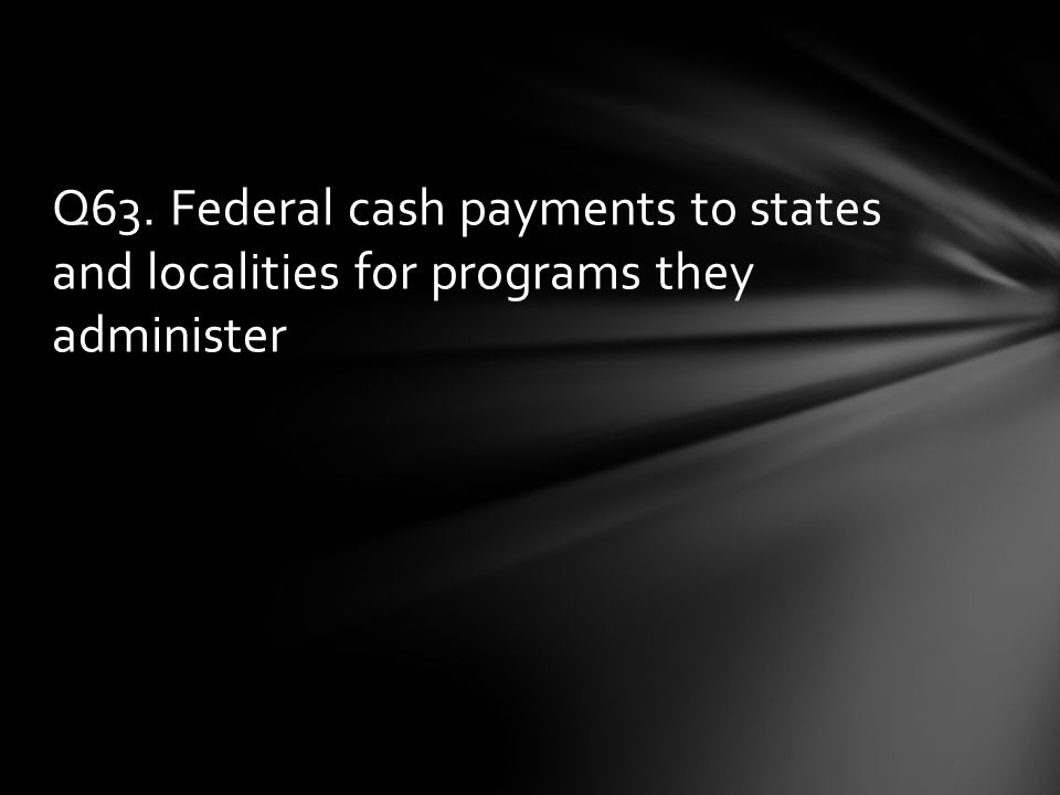 Q63. Federal cash payments to states and localities for programs they administer