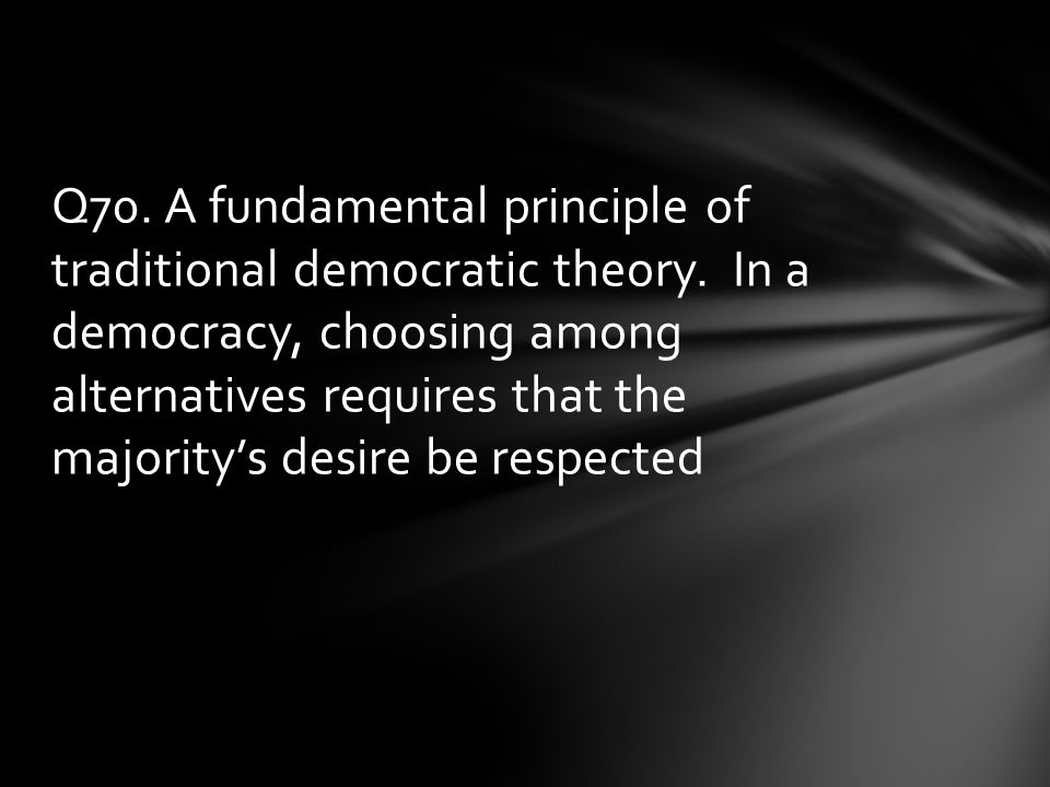 Q70. A fundamental principle of traditional democratic theory