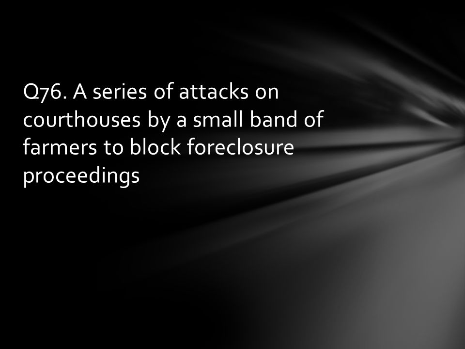 Q76. A series of attacks on courthouses by a small band of farmers to block foreclosure proceedings