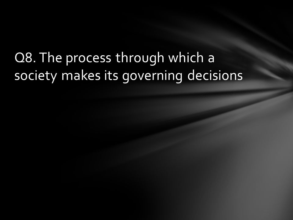 Q8. The process through which a society makes its governing decisions