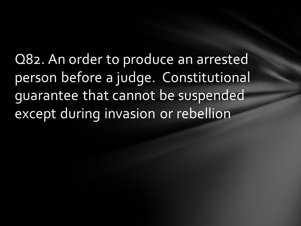 Q82. An order to produce an arrested person before a judge