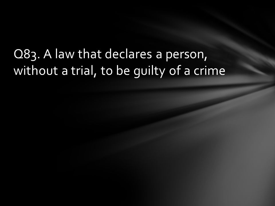 Q83. A law that declares a person, without a trial, to be guilty of a crime