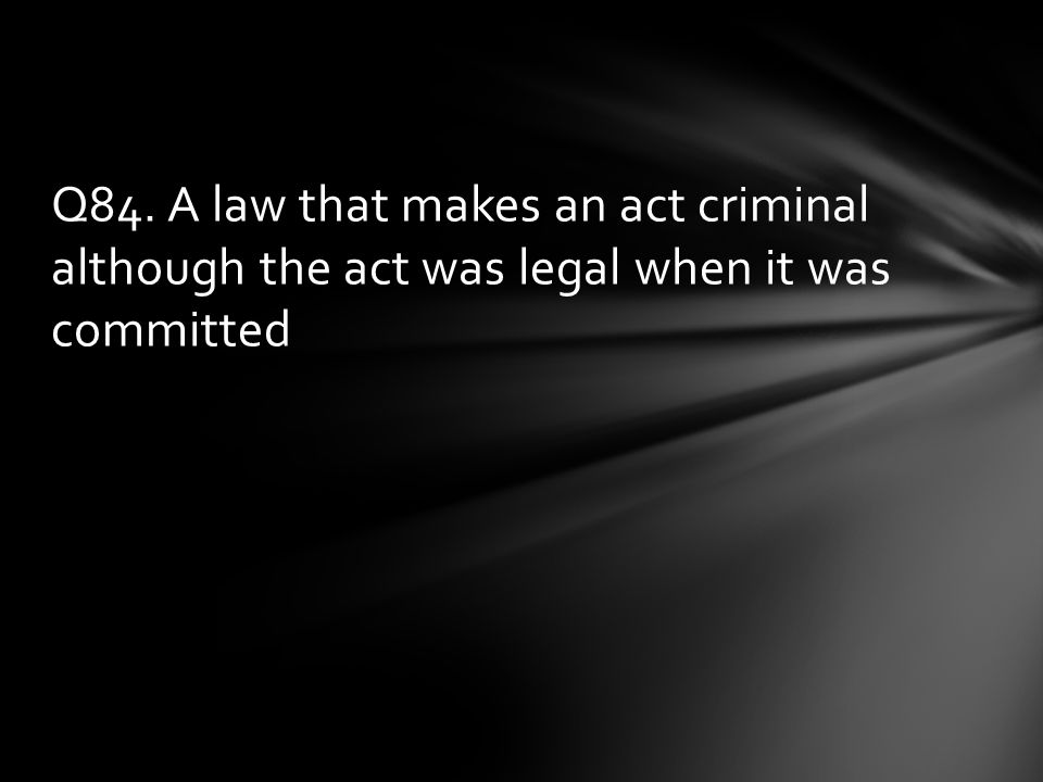 Q84. A law that makes an act criminal although the act was legal when it was committed