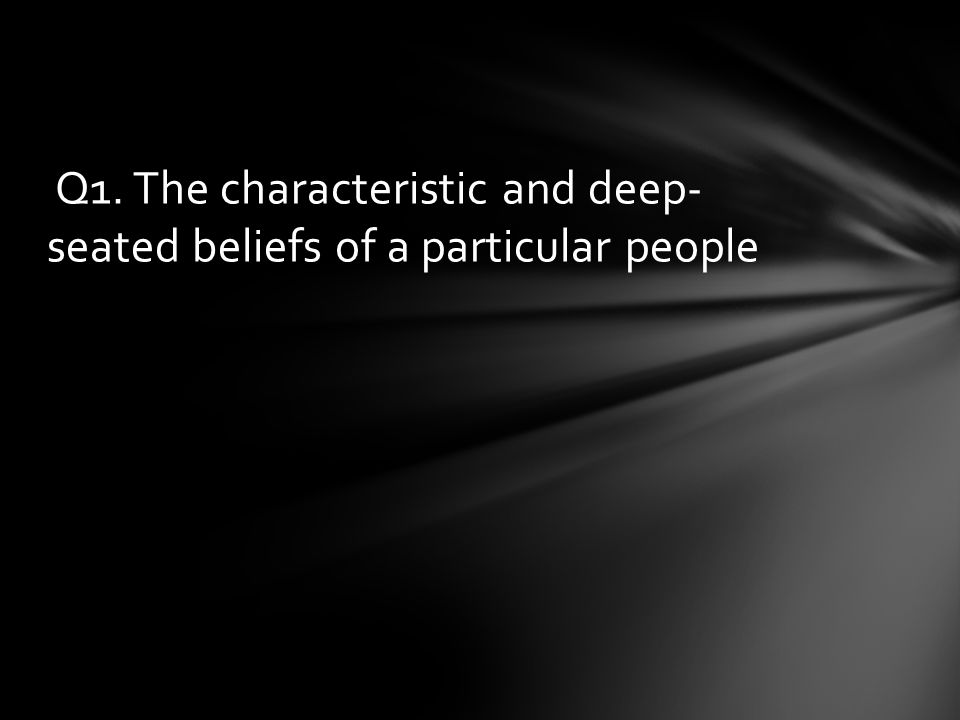 Q1. The characteristic and deep- seated beliefs of a particular people