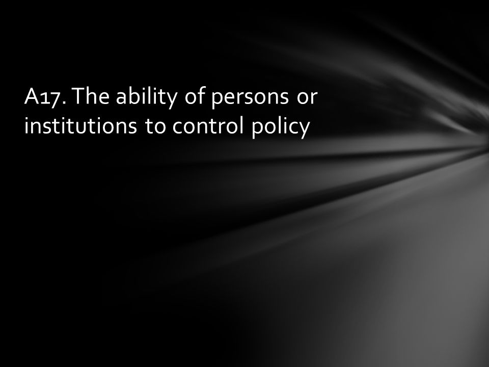 A17. The ability of persons or institutions to control policy
