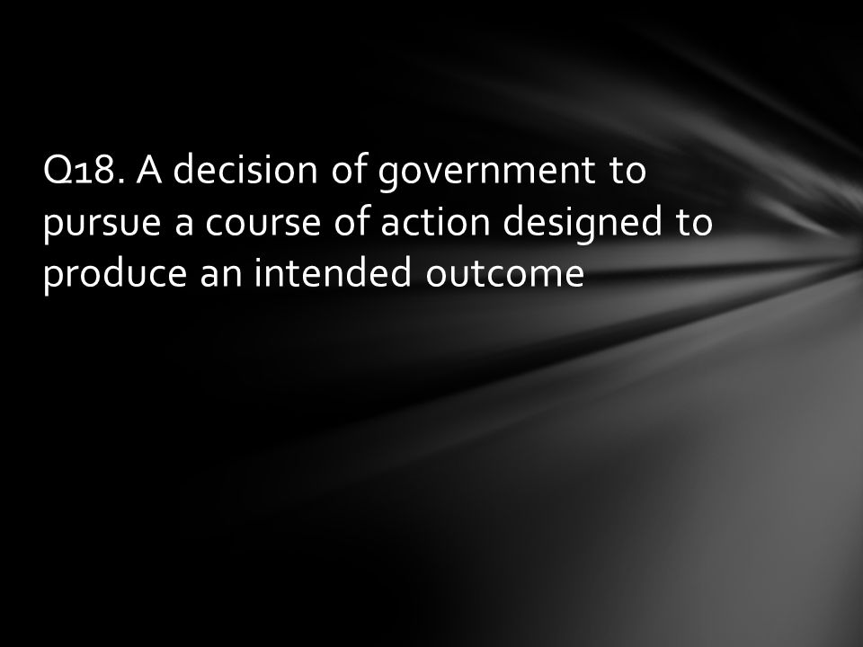 Q18. A decision of government to pursue a course of action designed to produce an intended outcome