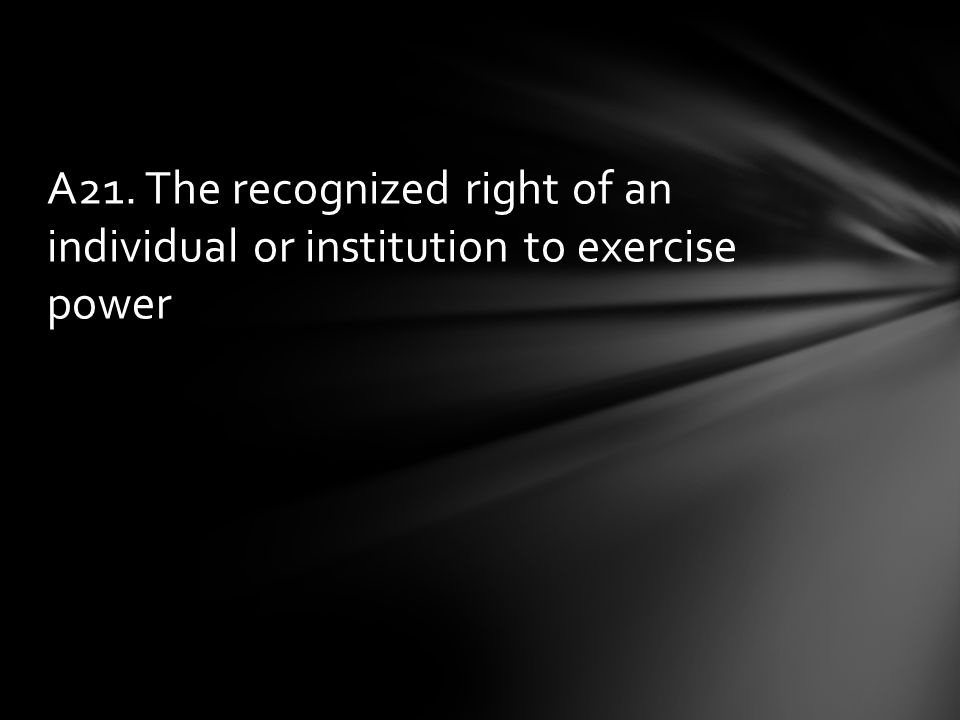 A21. The recognized right of an individual or institution to exercise power