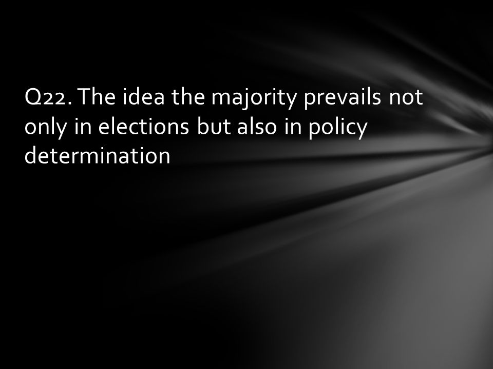 Q22. The idea the majority prevails not only in elections but also in policy determination