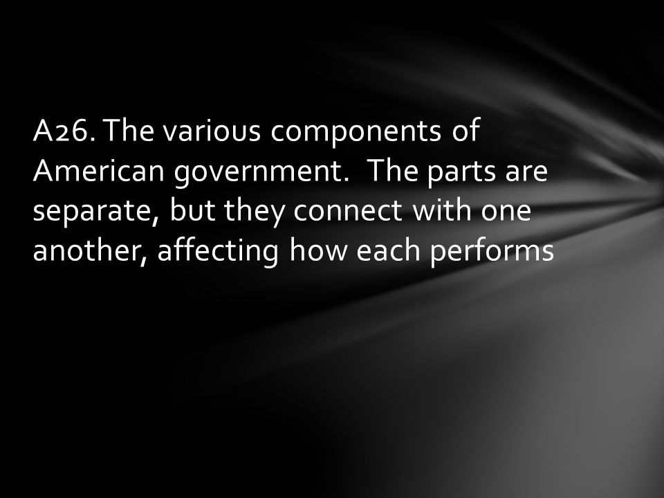 A26. The various components of American government