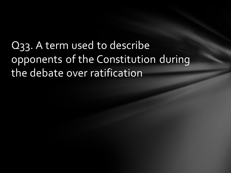 Q33. A term used to describe opponents of the Constitution during the debate over ratification