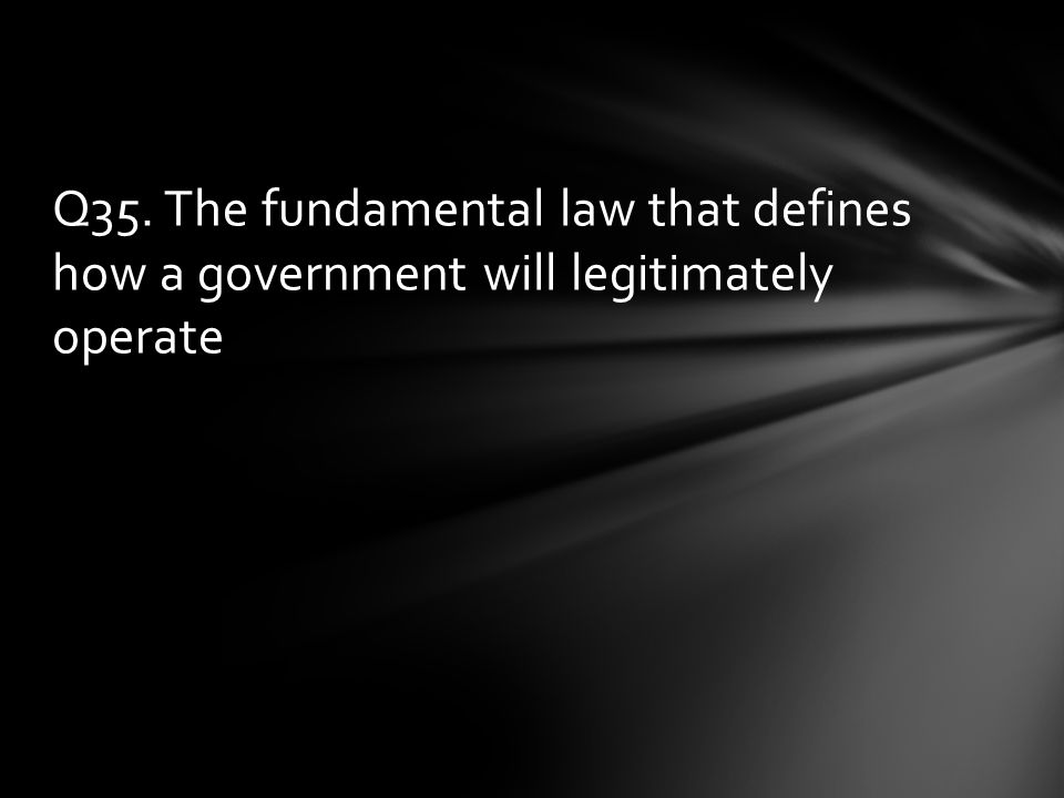 Q35. The fundamental law that defines how a government will legitimately operate