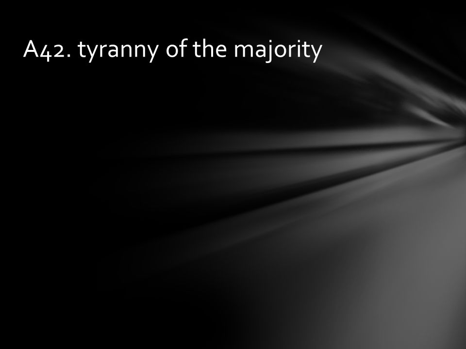 A42. tyranny of the majority