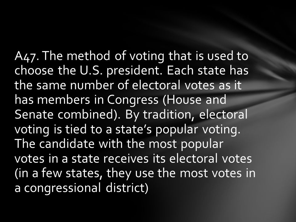 A47. The method of voting that is used to choose the U. S. president
