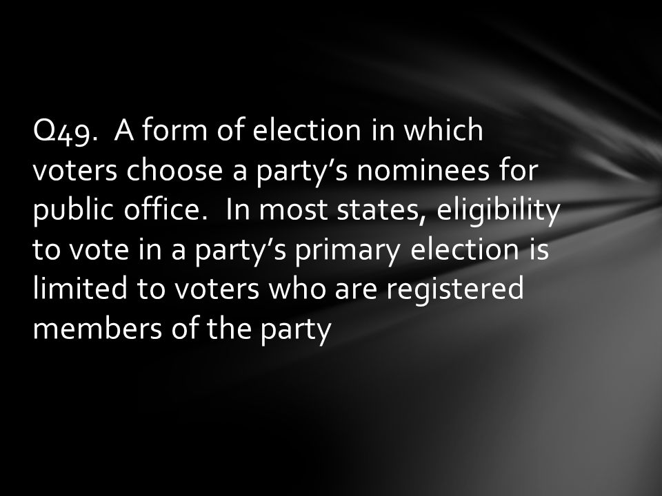 Q49. A form of election in which voters choose a party's nominees for public office.