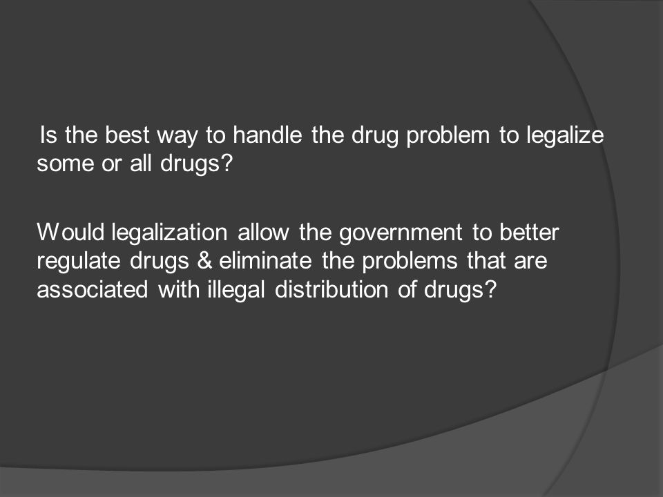 Is the best way to handle the drug problem to legalize some or all drugs