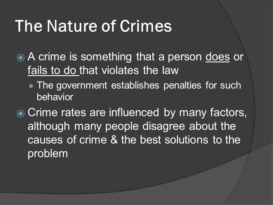 The Nature of Crimes A crime is something that a person does or fails to do that violates the law.