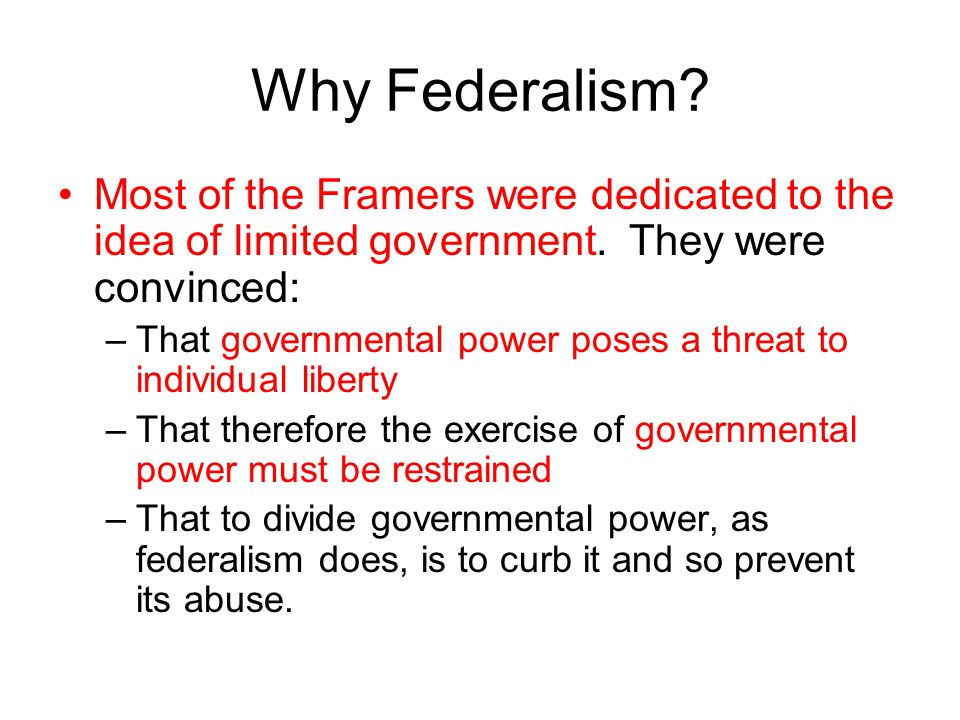 Why Federalism Most of the Framers were dedicated to the idea of limited government. They were convinced: