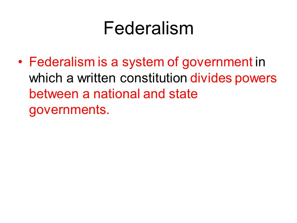 Federalism Federalism is a system of government in which a written constitution divides powers between a national and state governments.