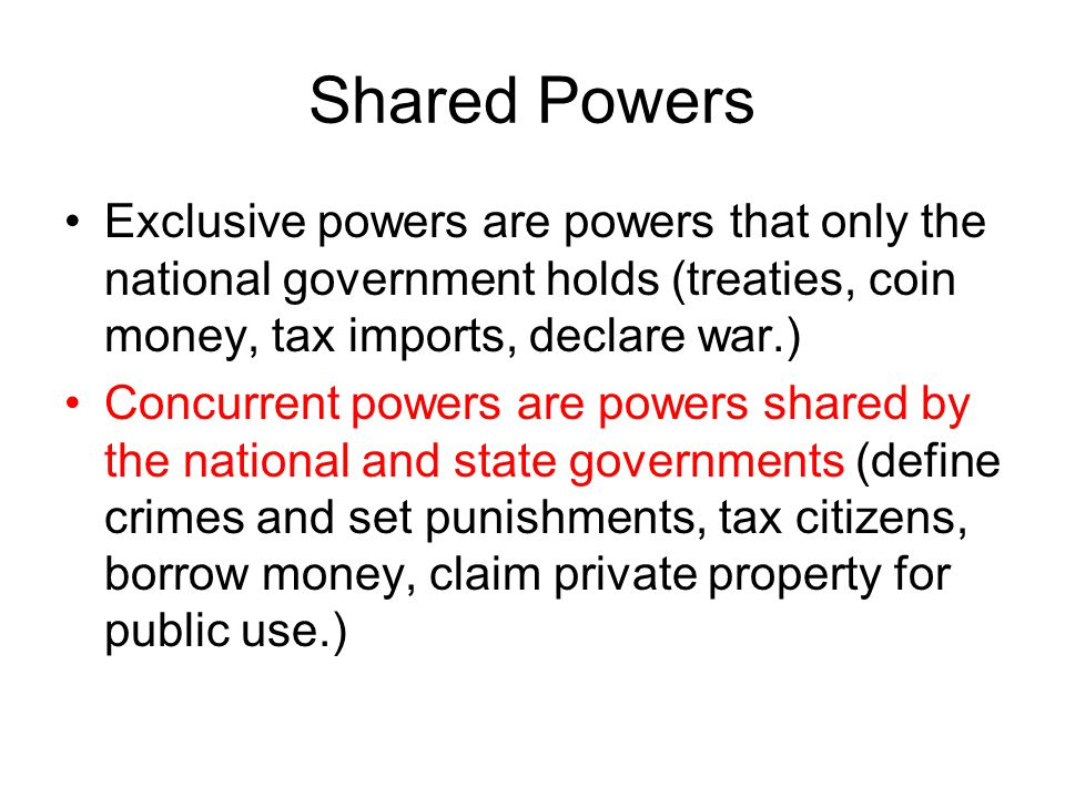 Shared Powers Exclusive powers are powers that only the national government holds (treaties, coin money, tax imports, declare war.)