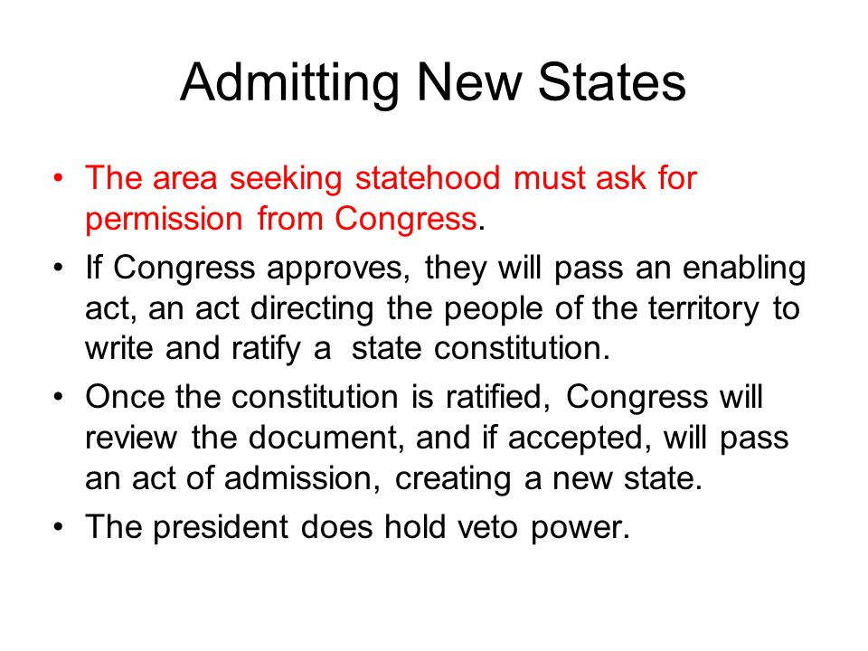 Admitting New States The area seeking statehood must ask for permission from Congress.