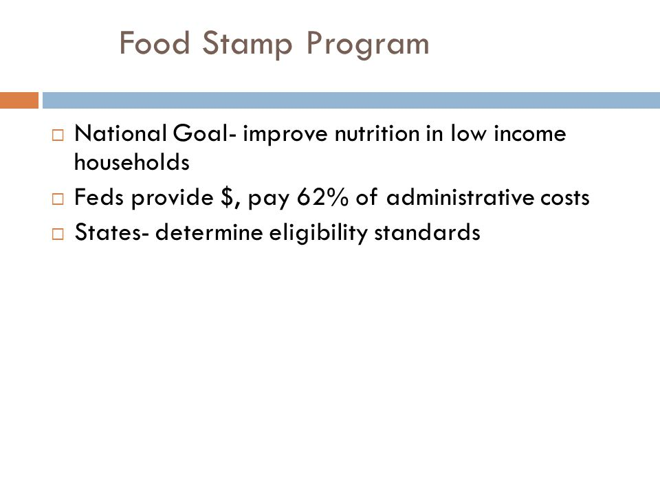 Food Stamp Program National Goal- improve nutrition in low income households. Feds provide $, pay 62% of administrative costs.