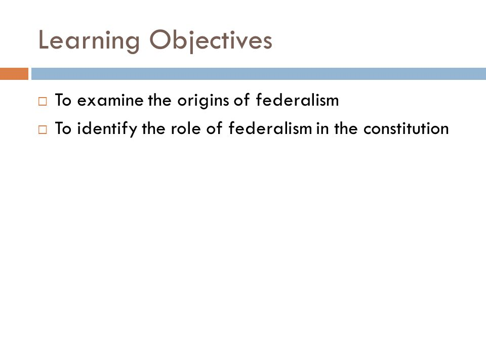Learning Objectives To examine the origins of federalism