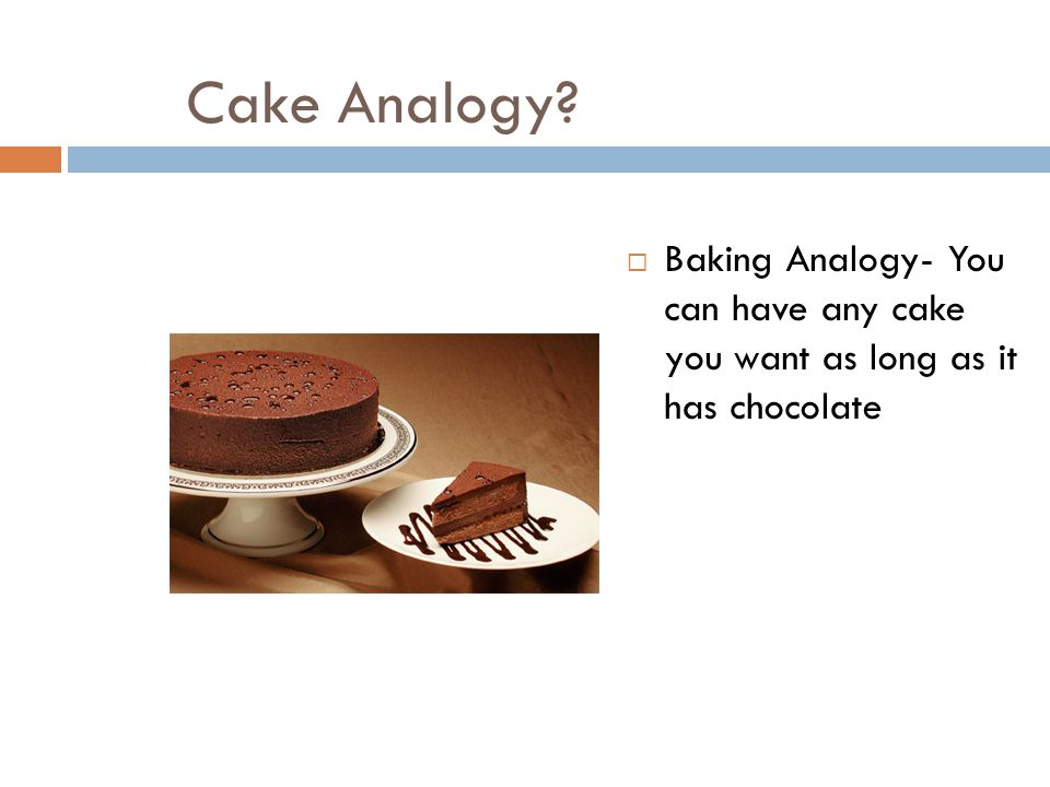 Cake Analogy Baking Analogy- You can have any cake you want as long as it has chocolate
