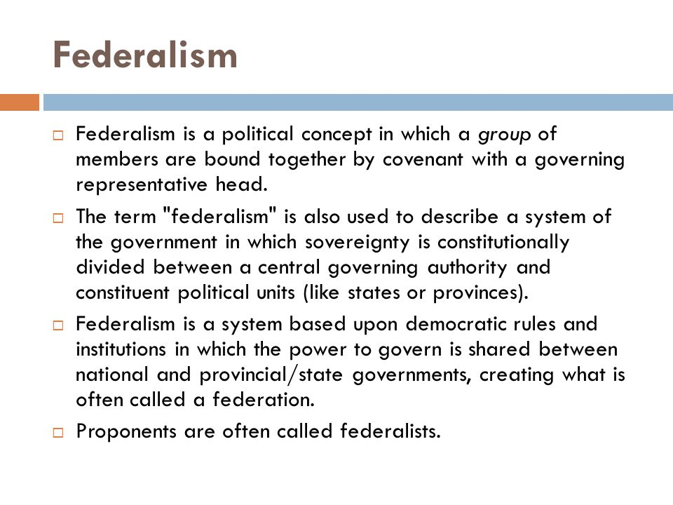 Federalism Federalism is a political concept in which a group of members are bound together by covenant with a governing representative head.