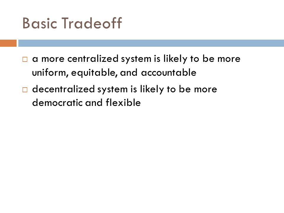 Basic Tradeoff a more centralized system is likely to be more uniform, equitable, and accountable.