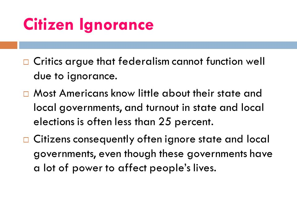 Citizen Ignorance Critics argue that federalism cannot function well due to ignorance.