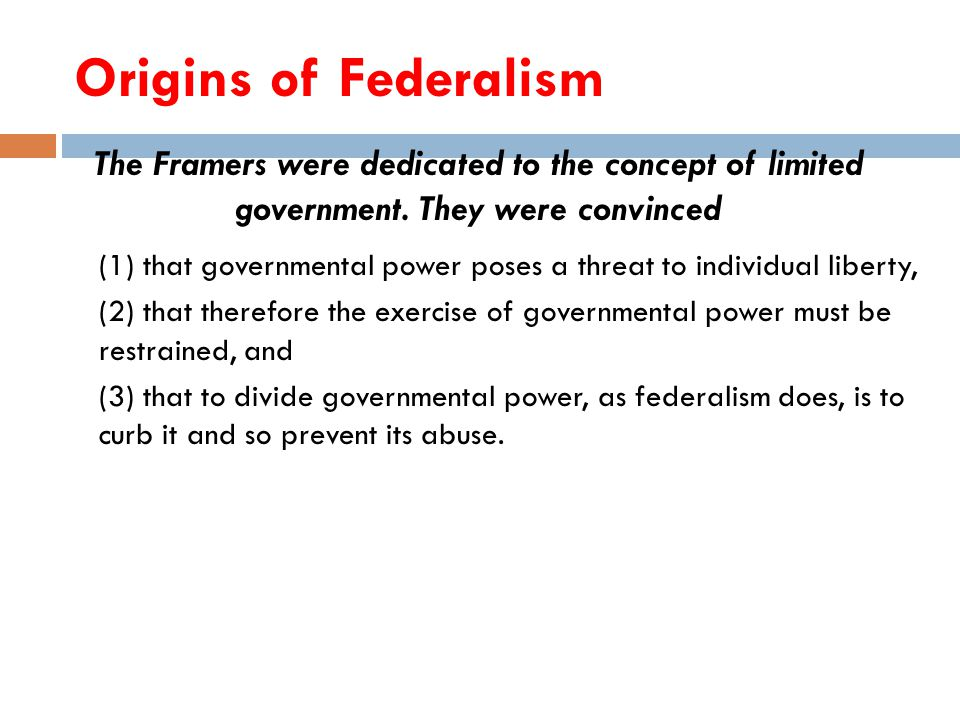 Origins of Federalism The Framers were dedicated to the concept of limited government. They were convinced.