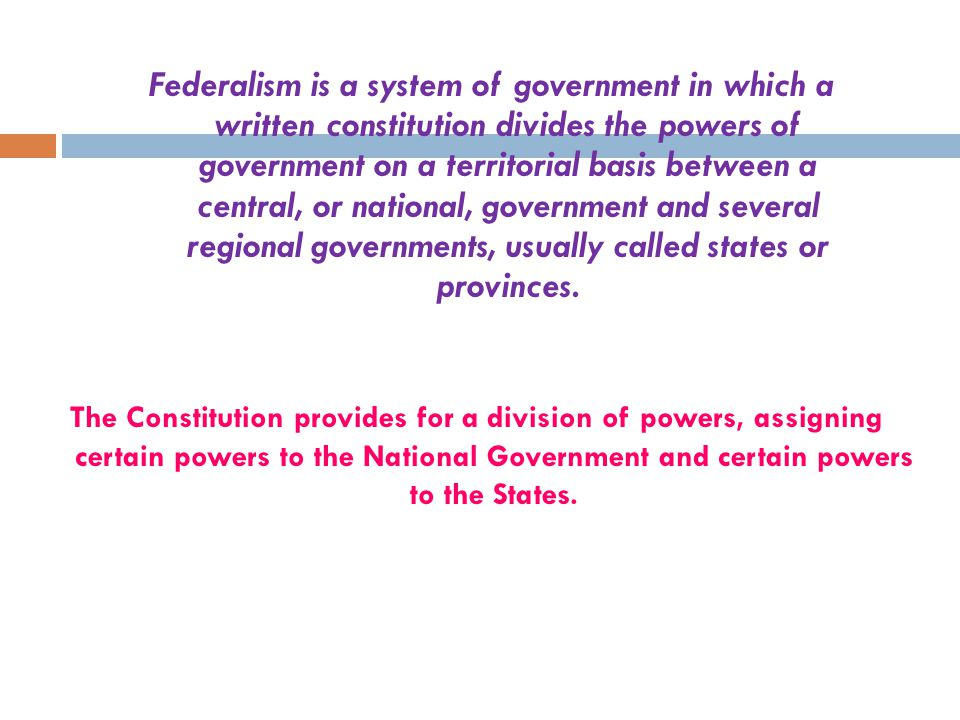 Federalism is a system of government in which a written constitution divides the powers of government on a territorial basis between a central, or national, government and several regional governments, usually called states or provinces.