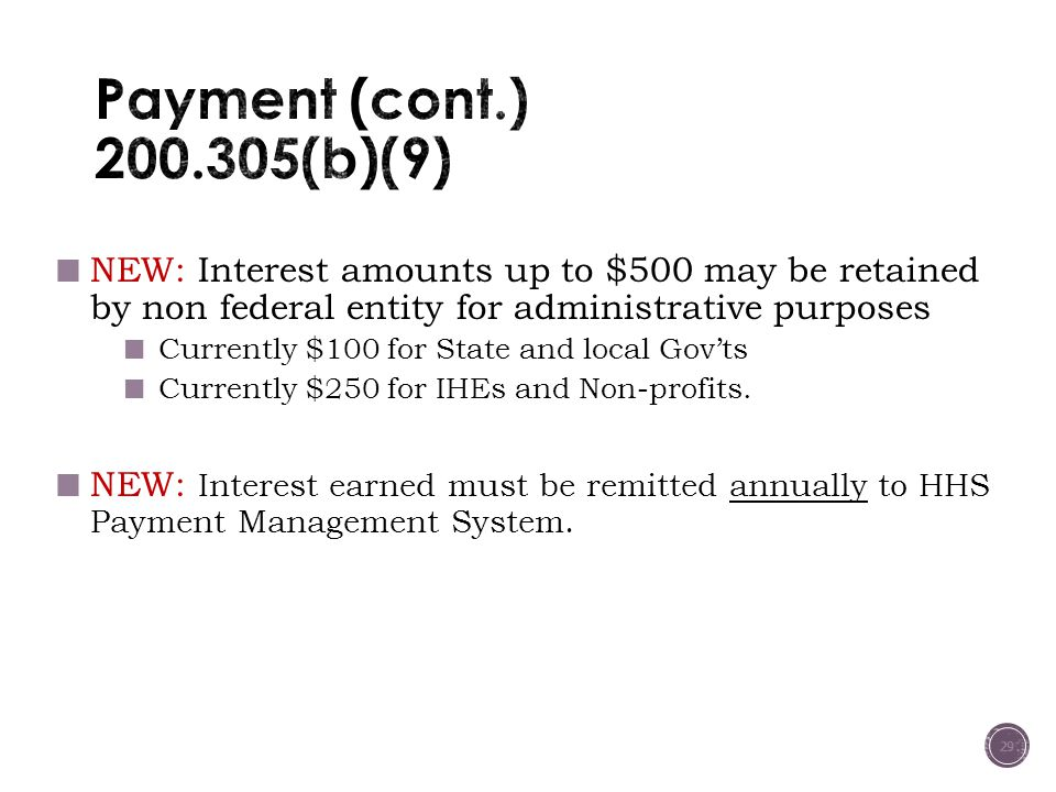 Payment (cont.) 200.305(b)(9) NEW: Interest amounts up to $500 may be retained by non federal entity for administrative purposes.