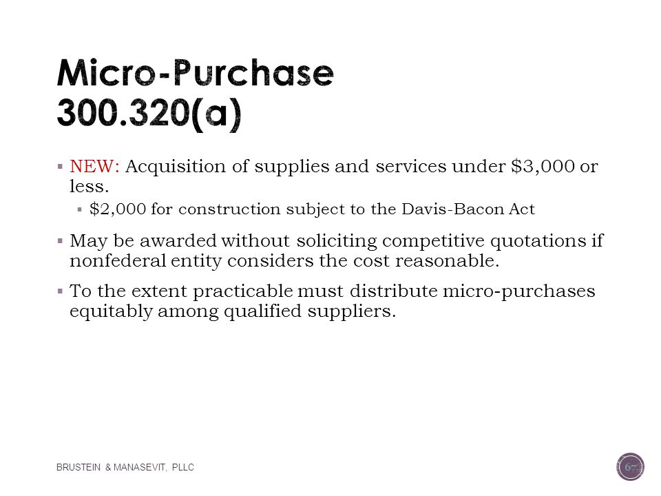 Micro-Purchase 300.320(a) NEW: Acquisition of supplies and services under $3,000 or less. $2,000 for construction subject to the Davis-Bacon Act.