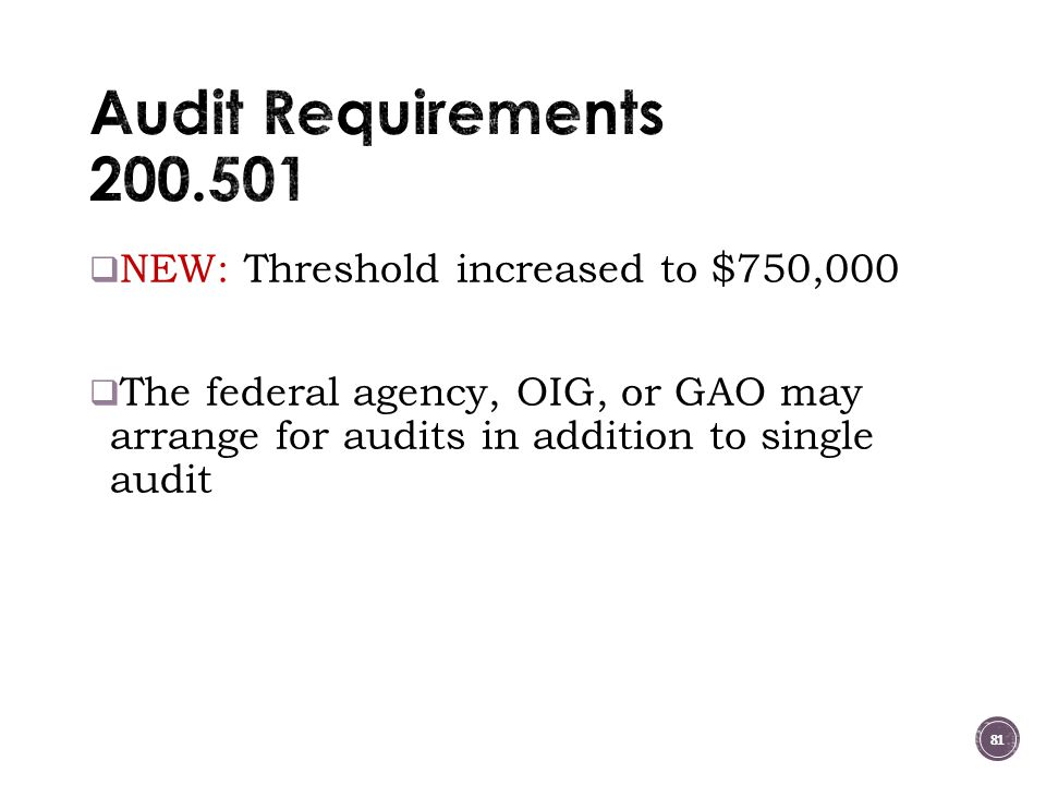 Audit Requirements 200.501 NEW: Threshold increased to $750,000