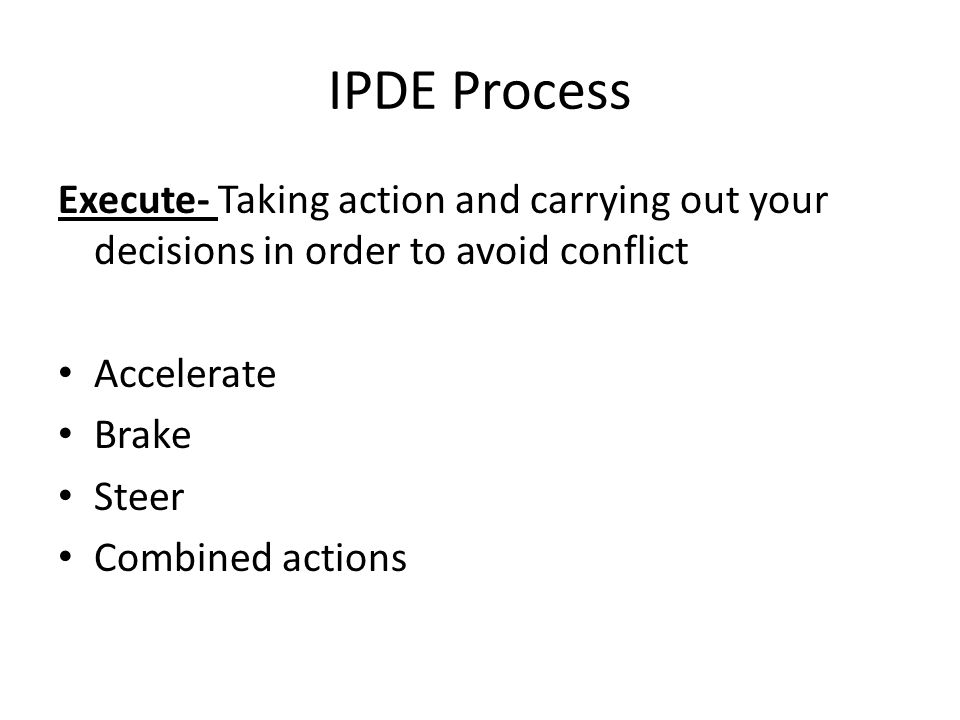 IPDE Process Execute- Taking action and carrying out your decisions in order to avoid conflict. Accelerate.