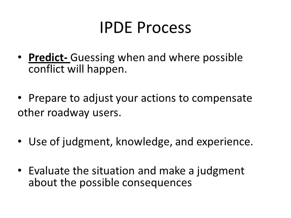 IPDE Process Predict- Guessing when and where possible conflict will happen. Prepare to adjust your actions to compensate.