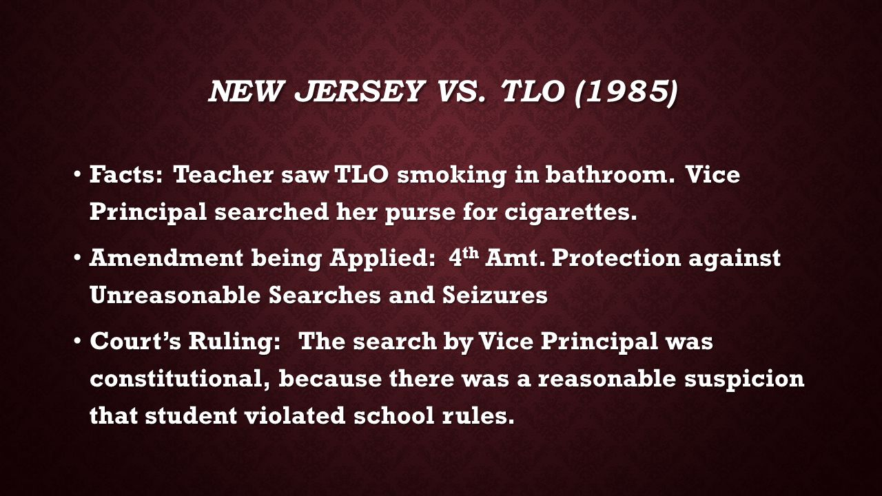 New Jersey vs. TLO (1985) Facts: Teacher saw TLO smoking in bathroom. Vice Principal searched her purse for cigarettes.