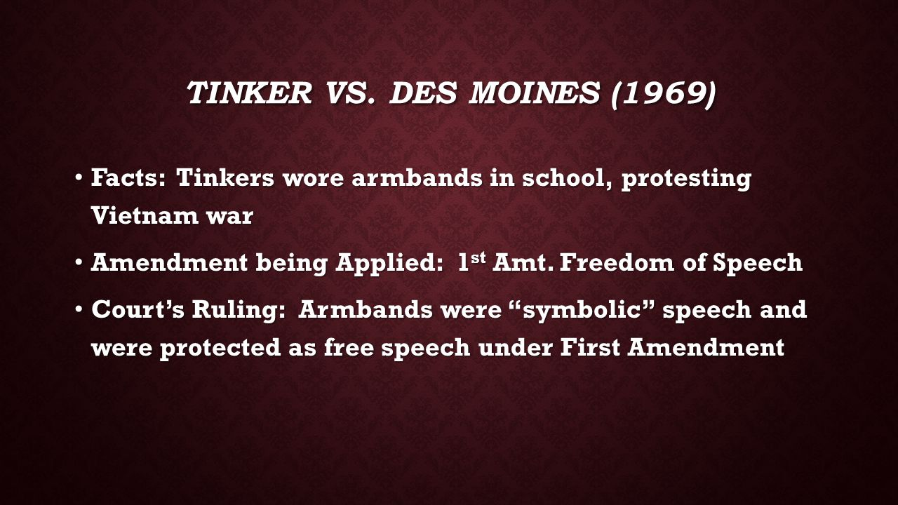 Tinker vs. des moines (1969) Facts: Tinkers wore armbands in school, protesting Vietnam war. Amendment being Applied: 1st Amt. Freedom of Speech.