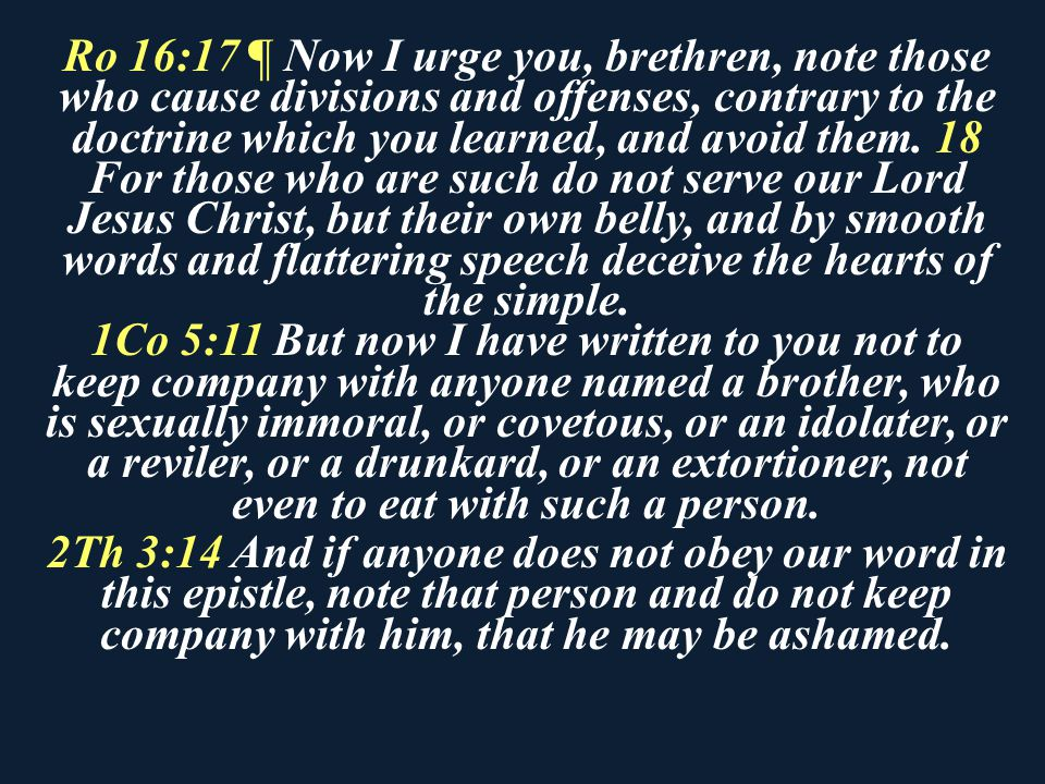 Ro 16:17 ¶ Now I urge you, brethren, note those who cause divisions and offenses, contrary to the doctrine which you learned, and avoid them. 18 For those who are such do not serve our Lord Jesus Christ, but their own belly, and by smooth words and flattering speech deceive the hearts of the simple.