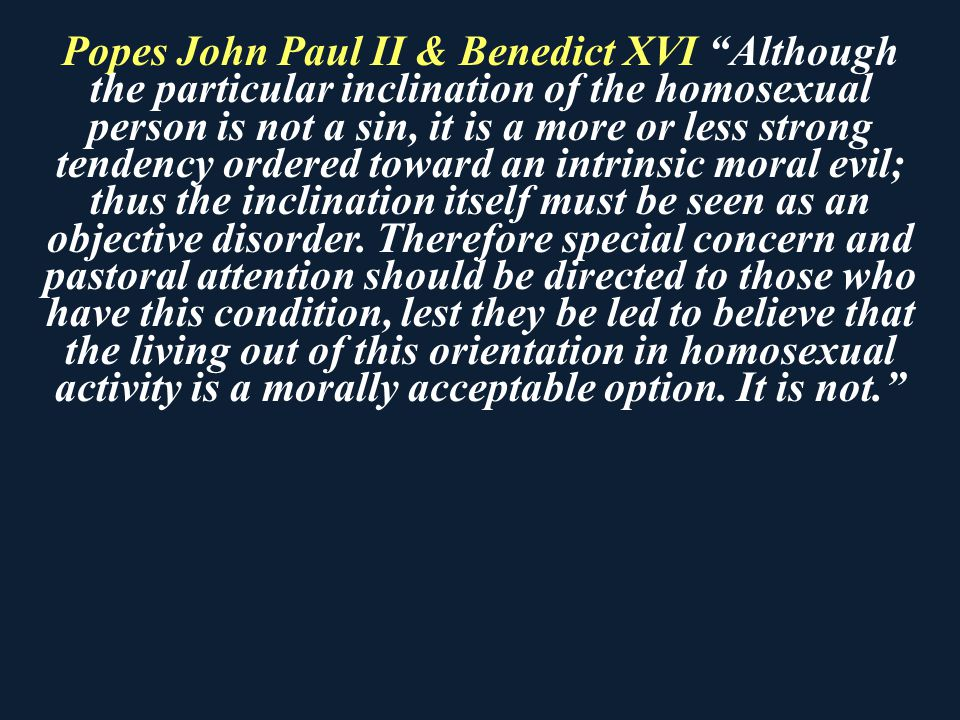 Popes John Paul II & Benedict XVI Although the particular inclination of the homosexual person is not a sin, it is a more or less strong tendency ordered toward an intrinsic moral evil; thus the inclination itself must be seen as an objective disorder.