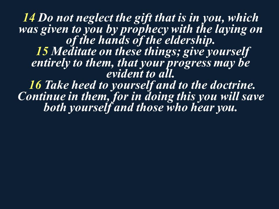 14 Do not neglect the gift that is in you, which was given to you by prophecy with the laying on of the hands of the eldership.
