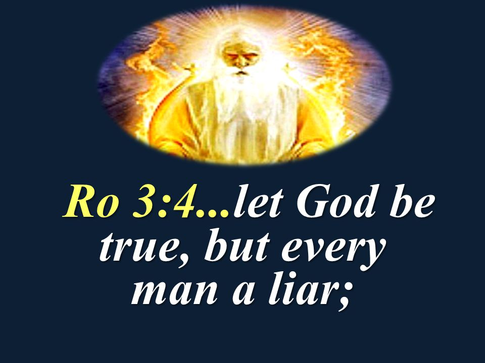 Ro 3:4...let God be true, but every man a liar;