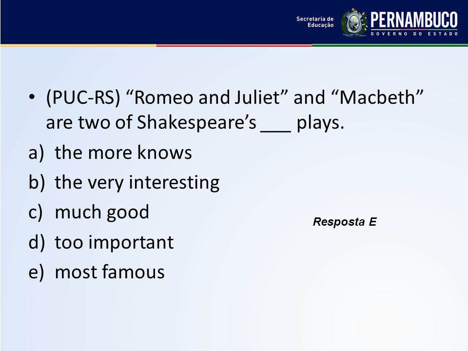 (PUC-RS) Romeo and Juliet and Macbeth are two of Shakespeare's ___ plays.