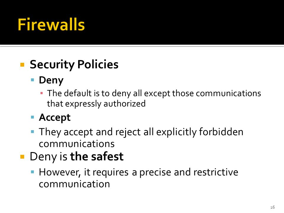 Firewalls Security Policies Deny is the safest Deny Accept