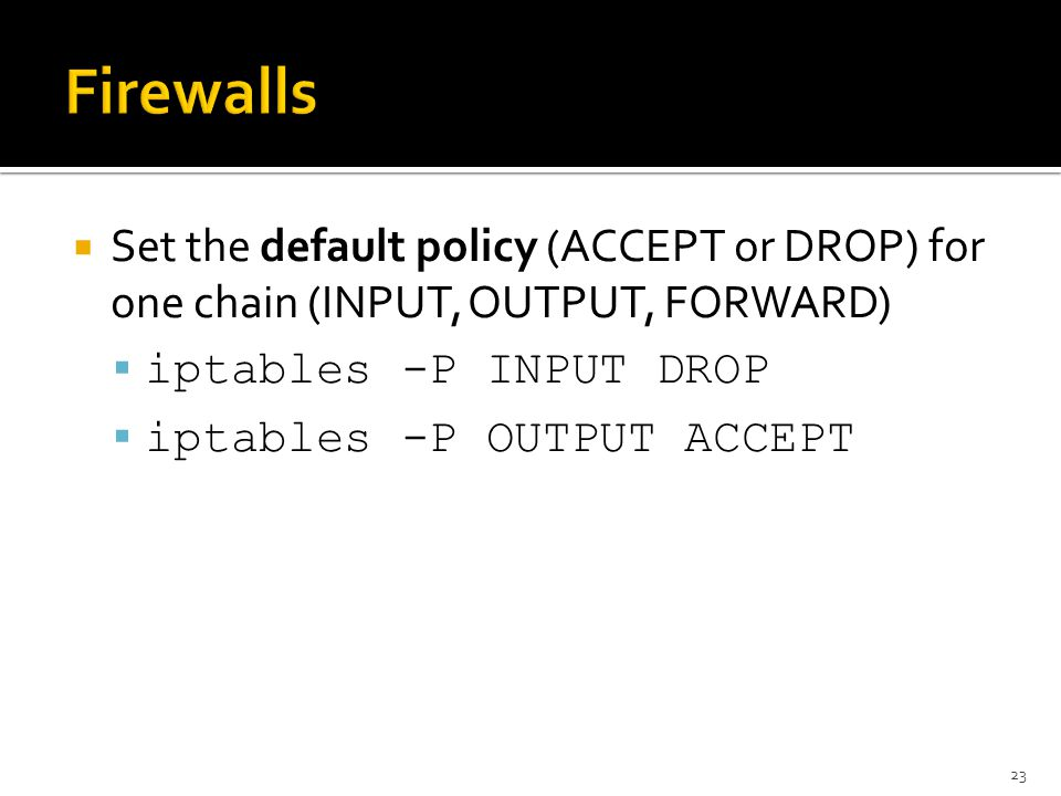 Firewalls Set the default policy (ACCEPT or DROP) for one chain (INPUT, OUTPUT, FORWARD) iptables -P INPUT DROP.