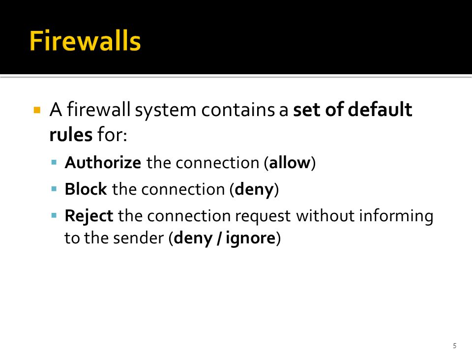 Firewalls A firewall system contains a set of default rules for: