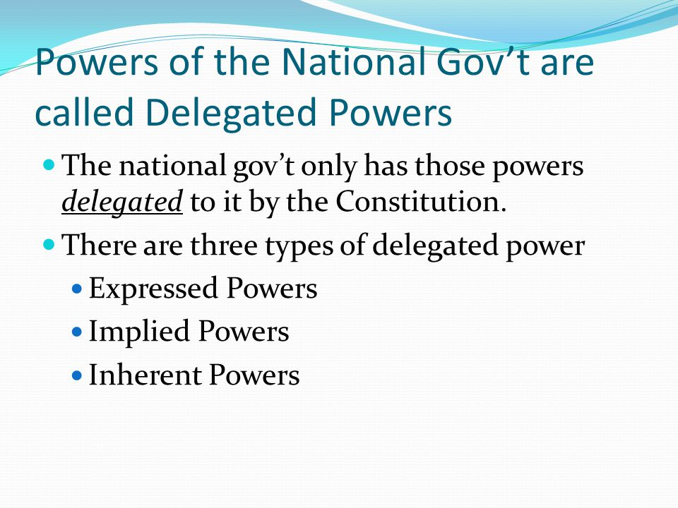 Powers of the National Gov't are called Delegated Powers