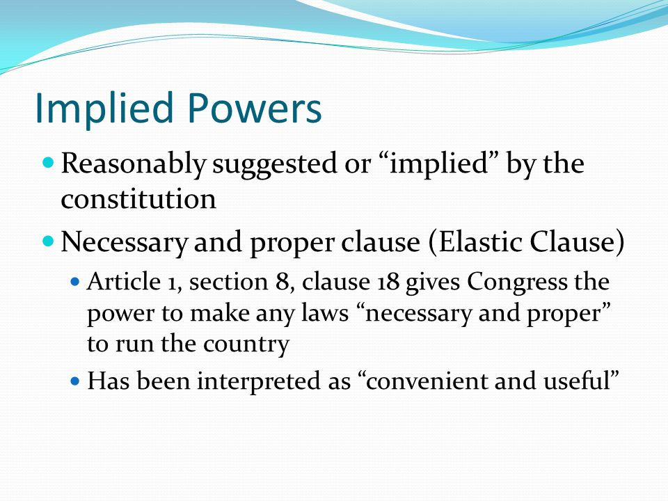 Implied Powers Reasonably suggested or implied by the constitution