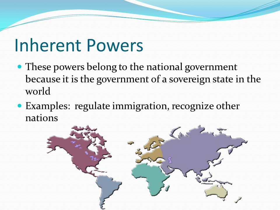Inherent Powers These powers belong to the national government because it is the government of a sovereign state in the world.